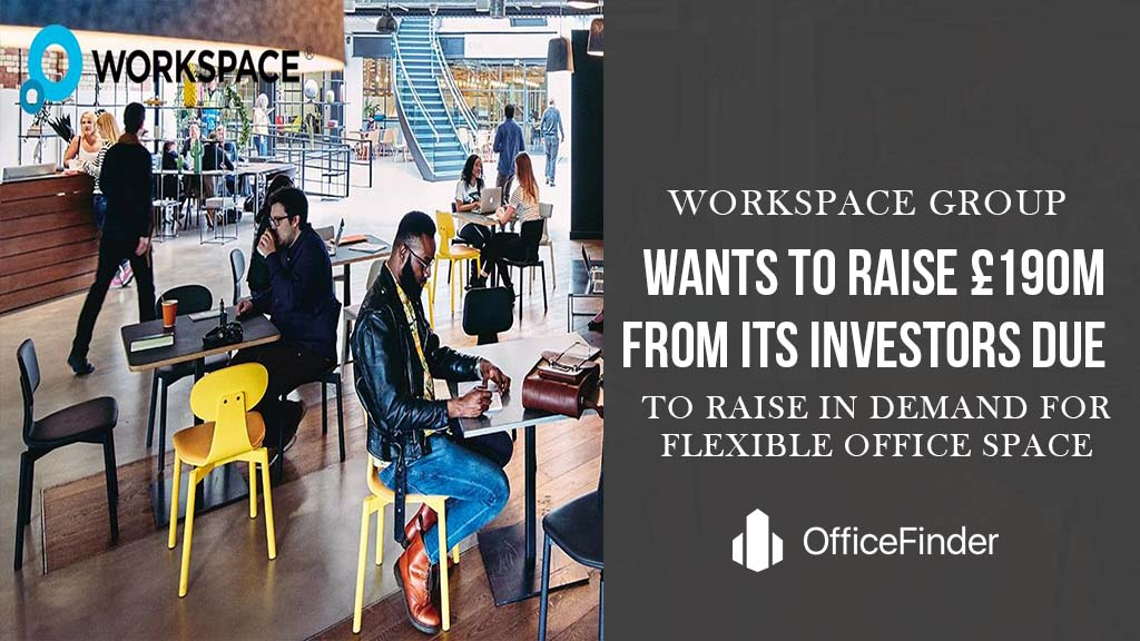 Workspace Group Wants To Raise £190M From Its Investors Due To Rise In Demand For Flexible Office Spaces