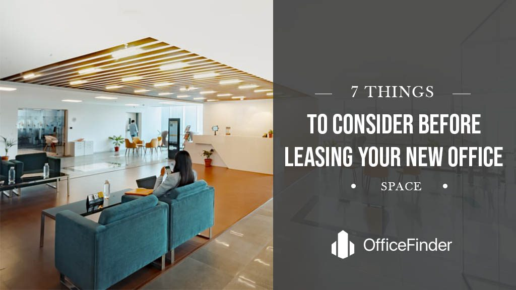 7 THINGS TO CONSIDER BEFORE LEASING YOUR NEW OFFICE SPACE